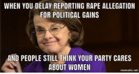 Party, Politics, and Rape: WHEN YOU DELAY REPORTING RAPE ALLEGATION  FOR POLITICAL GAINS  AND PEOPLE STILL THINK YOUR PARTY CARES  ABOUT WOMEN  mematic.net