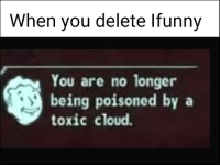 ifunny: When you delete Ifunny  You are no longer  being poisoned bya  toxic cloud.