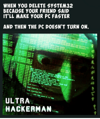 delete system32: WHEN YOU DELETE SYSTEM32  BECAUSE YOUR FRIEND SAID  T'LL MAKE YOUR PC FASTER  AND THEN THE PC DOESN'T TURN ON.  ULTRA  HACKERMAN