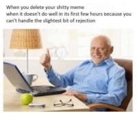 Meme, First, and You: When you delete your shitty meme  when it doesn't do well in its first few hours because you  can't handle the slightest bit of rejection