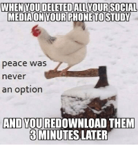 If you are a student Follow @studentlifeproblems: WHEN YOU DELETED ALL YOUR SOCIAL  MEDIAON YOURPHONE TO STUDY  peace was  never  an option  AND YOU REDOWNLOAD THENM  3MINUTES LATER If you are a student Follow @studentlifeproblems