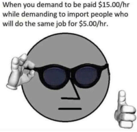 Irl, Job, and Who: When you demand to be paid $15.00/hr  while demanding to import people who  will do the same job for $5.00/hr.
