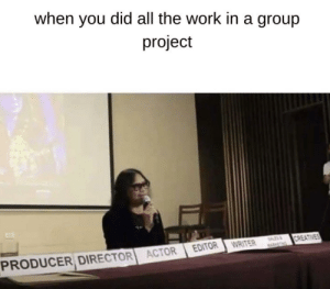 Fucking freeloaders: when you did all the work in a group  project  CREATIVES  EDITOR  WRITER  PRODUCER DIRECTOR ACTOR Fucking freeloaders