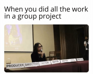 me_irl: When you did all the work  in a group project  SALES  CREATIVES  PRODUCER DIRECTOR ACTOR  EDITOR  WRITER  WARKITNG me_irl