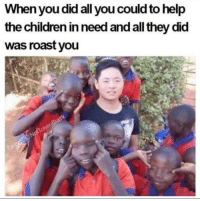 Ass, Children, and Memes: When you did all you could to help  the children in need and all they did  was roast you memes-r-ass:  That's the only roast those kids are ever gonna see