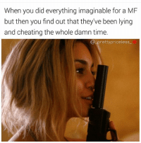 Cheating, Energy, and Life: When you did everything imaginable for a MF  but then you find out that they've been lying  and cheating the whole damn time.  pretty priceless That's so disrespectful Everybody breaking up man all these secrets and double life living mfs, why tho??? If I ain't the one for you bitchbye, I'm not about to put anymore time and energy into the relationship.I'd rather find out now than to find out later. Just be honest