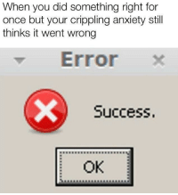 Anxiety, Success, and Once: When you did something right for  once but your crippling anxiety still  thinks it went wrong  Error x  Success.  99889988998  OK