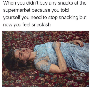 Meirl: When you didn't buy any snacks at the  supermarket because you told  yourself you need to stop snacking but  now you feel snackish Meirl
