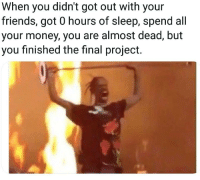 If you are a student Follow @studentlifeproblems: When you didn't got out with your  friends, got 0 hours of sleep, spend all  your money, you are almost dead, but  you finished the final project. If you are a student Follow @studentlifeproblems
