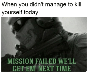 there's always another time: When you didn't manage to kill  yourself today  MISSION FAILED WE'LL  GET EM NEXT TIME there's always another time