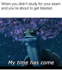 Time, You, and For: When you didn't study for your exam  and you're about to get blasted  My time has come