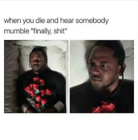 "when you die and hear somebody  mumble ""finally, shit"" CTFU ImWeakAsf 😂😂😭😂😭💀💀💀⚰️"