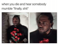 """Memes, Shit, and 🤖: when you die and hear somebody  mumble """"finally, shit"""" This better happen 10 times when I die. Follow me for more @bonkers4memes"""
