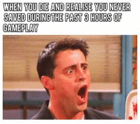 Memes, 🤖, and Gameplay: WHEN YOU DIE ANDREALISE YOU NEVER  SAVED DURINGTHE PAST 3 HOURS OF  GAMEPLAY sh*t