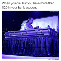 Funny, Money, and Bank: When you die, but you have more tharn  $20 in your bank account  @tank.sinatra  MADE WITH MOMUs If I die with money in the bank I'm gonna be PISSED