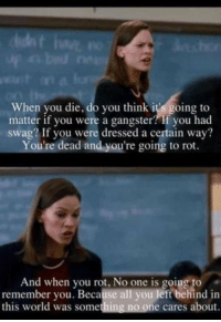 no-one-care: When you die, do you think it's going to  matter if you were a gangster? If you had  swag? If you were dressed a certain way?  You're dead and you're going to rot  And when you rot. Noone is going remember you. Because all you left behind in  this world was something no one cares about.