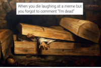 """Dead: When you die laughing at a meme but  you forgot to comment """"l'm dead  NORT Dead"""