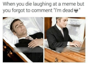 "Meme, You, and Comment: When you die laughing at a meme but  you forgot to comment ""I'm dead"