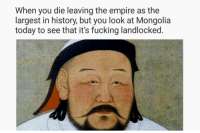 Empire, Fucking, and History: When you die leaving the empire as the  largest in history, but you look at Mongolia  today to see that it's fucking landlocked.