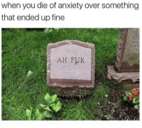 When You Died: when you die of anxiety over something  that ended up fine  AH FUK