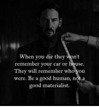 When You Died: When you die they won't  remember your car or house  They will remember who you  were. Be a good human, not a  good materialist.