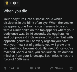 Found on r/shittysuperpowers: When you die  Your body turns into a smoke cloud which  dissipates in the blink of an eye. When the smoke  disappears, one 1inch circumference blue egg  with a 4 inch spike on the top appears where your  body once was. In 46 seconds, the egg hatches  and out pops a 6 inch version of yourself but with  opposite genitalia. For every orgasm you have  with your new set of genitals, you will grow one  inch until you become Godzilla sized. Once you've  reached Godzilla size, you can launch live dolphin  missiles from your kneecaps. Each missile has the  force of 1000 suns  ↑ 5.6k +  Share  250 Found on r/shittysuperpowers