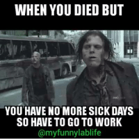 You Died: WHEN YOU DIED BUT  YOU HAVE NO MORE SICK DAYS  SO HAVE TO GO TO WORK  @myfunnylablife