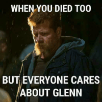 Glenn: WHEN YOU DIED TOO  BUT EVERYONE CARES  ABOUT GLENN