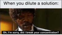 Memes, Sorry, and Break: When you dilute a solution:  Oh, I'm sorry, did I break your concentration?