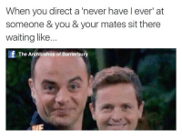 Everytime😂: When you direct a never have l ever' at  someone you & your mates sit there  waiting like.  The Archbishop of Banterbury Everytime😂