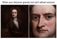 Hoe, Hoes, and Discover: When you discover gravity but can't attract anyone me irl