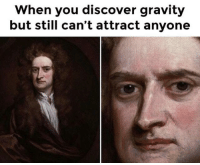 Memes, Discover, and Gravity: When you discover gravity  but still can't attract anyone This was a part of Newtons Laws, right?You need your required daily intake of memes! Follow @nochillmemes​ for help now!