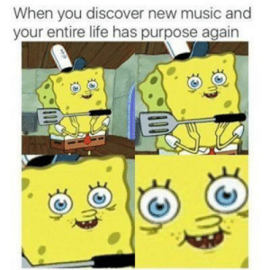Yes: When you discover new music and  your entire life has purpose again Yes
