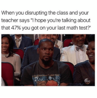"SAVAGE MEME OF THE DAY. @youlovecomedy Tags: NBA KD Baller: When you disrupting the class and your  teacher says ""I hope you're talking about  that 47% you got on your last math test?  oc SAVAGE MEME OF THE DAY. @youlovecomedy Tags: NBA KD Baller"