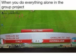 Being Alone, Time, and Italy: When  you do everything alone in the  group project  FULL TIME  CHIELLINI 82  CHIELLINI 44  CHIELLINI 77' (0g)  AZERBAIJAN  ITALY  2-1