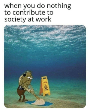 Me irl: when you do nothing  to contribute to  society at work  NET  PLOUR Me irl