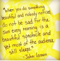 John Lennon, Memes, and 🤖: When you do somethin  and nobody nofoed.  do not be sad For the  Sun every Morning is a  spectacle and  et most of the audience.  shll sleeps  John lennon