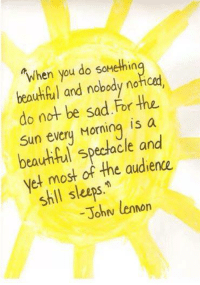 John Lennon, Memes, and 🤖: When you do somethin  and nobody noHoed,  do not be sad for the  Sun every Morning is a  spectacle and  yet most of the audience  shll John lennon :)