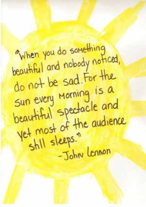 Sad, Sun, and The Sun: When you do soMethin  beauhfal and nobody noticad,  do not be sad For the  Sun every Morning is a  beauhiful spectacle and  et most of the audience  shll sleeps.  -Johw lennorn