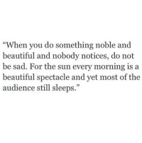 "Beautiful, Sad, and Sun: ""When you do something noble and  beautiful and nobody notices, do not  be sad. For the sun every morning is a  beautiful spectacle and yet most of the  audience still sleeps."""