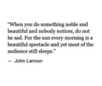 "Beautiful, John Lennon, and Sad: ""When you do something noble and  beautiful and nobody notices, do not  be sad. For the sun every morning is a  beautiful spectacle and yet most of the  audience still sleeps.""  John Lennon"