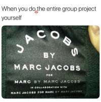 🤣This is accurate AF: When you do the entire group project  C O  BY  yourself  MARC JACOBS  FOR  MARC BY MARC JACOBS  N COLLABORATION WITH  MARC JACOBS FOR MARC BY MARC JACOSs 🤣This is accurate AF