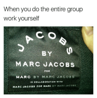 Memes, Work, and Marc Jacobs: When you do the entire group  work yourself  BY  MARC JACOBS  FOR  MARC BY MARC JACOBS  IN C LLAE RATION WITH  MARC JACOBS FOR MARC SY MARC JACoss 😂😂