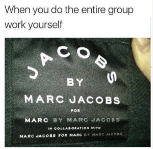 Taking all the credit (i.imgur.com): When you do the entire group  work yourself  C O  BY  MARC JACOBS  FOR  MARC BY MARC JACOBS  IN COLLABORATION WITH  MARC JACOBS FOR MARC BY MARC JACOSS Taking all the credit (i.imgur.com)