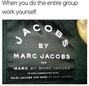 Memes, Work, and Marc Jacobs: When you do the entire group  work yourself  C O  BY  MARC JACOBs  MARC BY MARC JACOBS  FOR  IN COLLABORATION WITH  MARC JACOBS FOR MARC SY MARC JACOBS Me every time via /r/memes https://ift.tt/2OliiNq