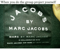 """When you do the group project yourself  C O  BY  MARC JACOBS  FOR  MARC BY MARC JACOBS  MARC JACOBS FOR MARC BY MARC JACOBS  BY MARC JAC8s Those """"group"""" projects."""