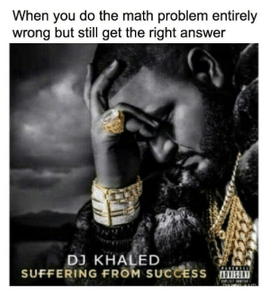 Is it dead yet? (i.redd.it): When you do the math problem entirely  wrong but still get the right answer  DJ KHALED  SUFFERING FROM SUCCESS  DVISORY Is it dead yet? (i.redd.it)