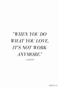 """Love, Work, and J Balvin: """"WHEN YOU DO  WHAT YOU LOVE,  ITS NOT WORK  ANYMORE.  r!  J. BALVIN  COJETEUR"""