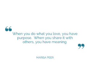 Monday motivation for us all x: When you do what you love, you have  purpose. When you share it with  others, you have meaning  MARISA PEER Monday motivation for us all x
