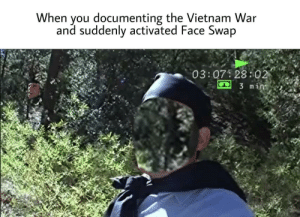trees man: When you documenting the Vietnam War  and suddenly activated Face Swap  03:07 28:02  3 min trees man